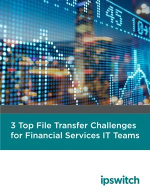 3 Top File Transfer Challenges for Financial Services IT Teams