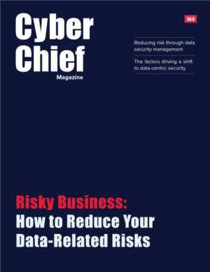 [Cyber Chief Magazine] Risky Business: How to Reduce Your Data-Related Risks